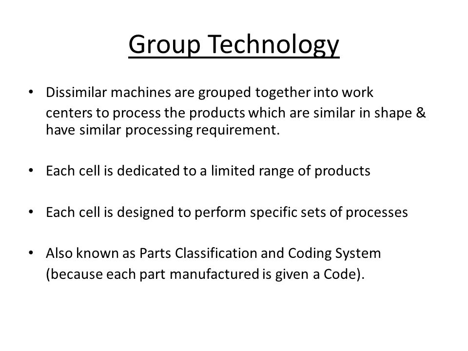 Group Technology Dissimilar machines are grouped together into work