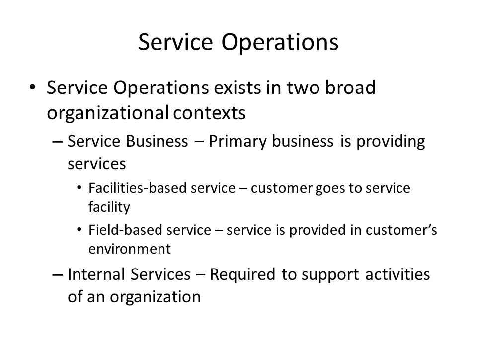 Service Operations Service Operations exists in two broad organizational contexts. Service Business – Primary business is providing services.