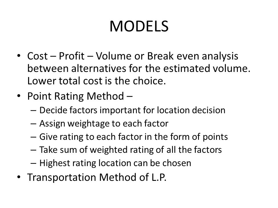 MODELS Cost – Profit – Volume or Break even analysis between alternatives for the estimated volume. Lower total cost is the choice.