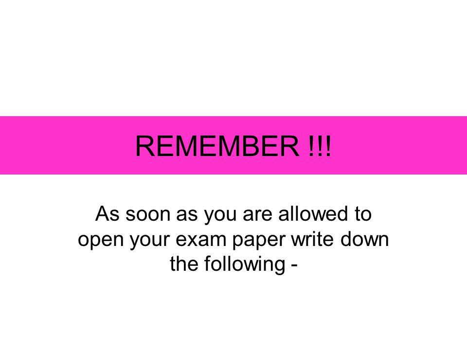 REMEMBER !!! As soon as you are allowed to open your exam paper write down the following -