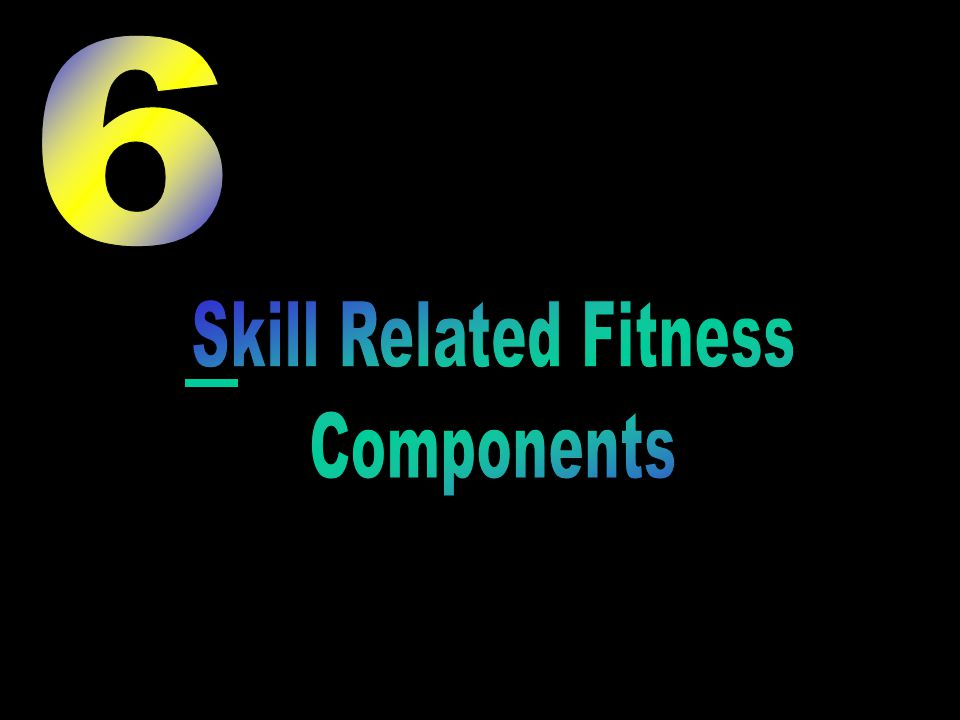 6 Skill Related Fitness Components