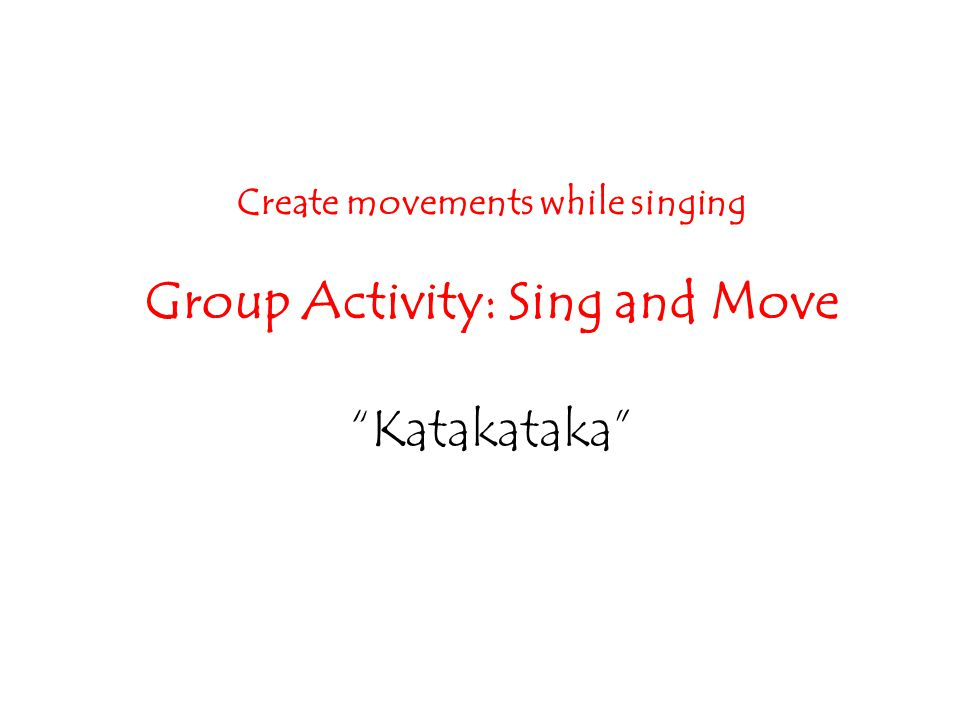 Create movements while singing Group Activity: Sing and Move