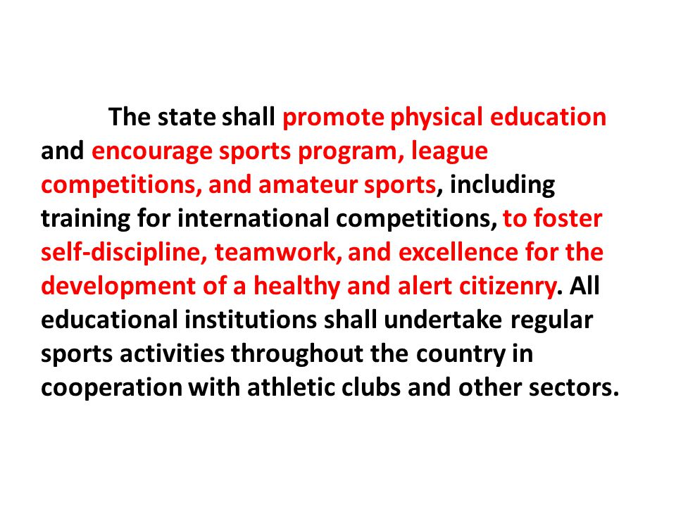 The state shall promote physical education and encourage sports program, league competitions, and amateur sports, including training for international competitions, to foster self-discipline, teamwork, and excellence for the development of a healthy and alert citizenry.