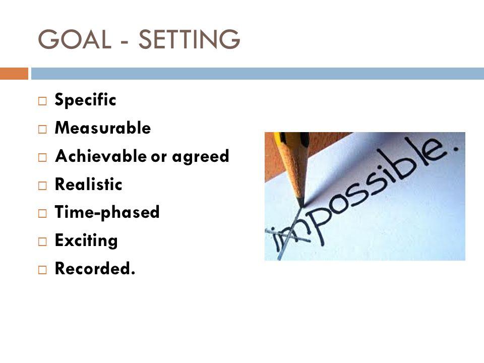 GOAL - SETTING Specific Measurable Achievable or agreed Realistic