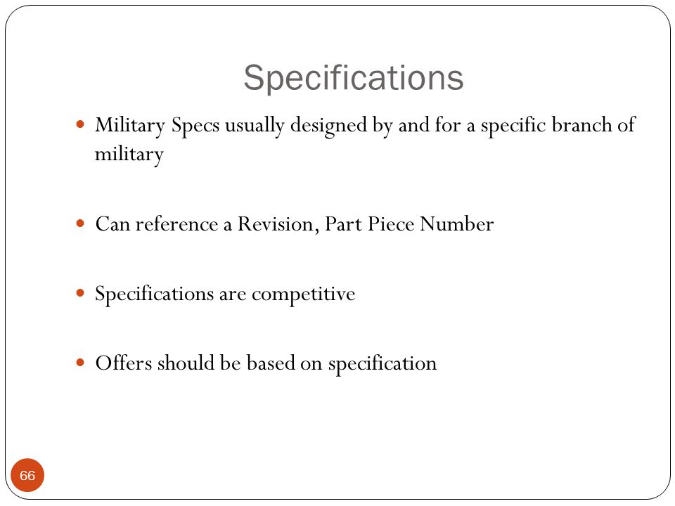 Specifications Military Specs usually designed by and for a specific branch of military. Can reference a Revision, Part Piece Number.