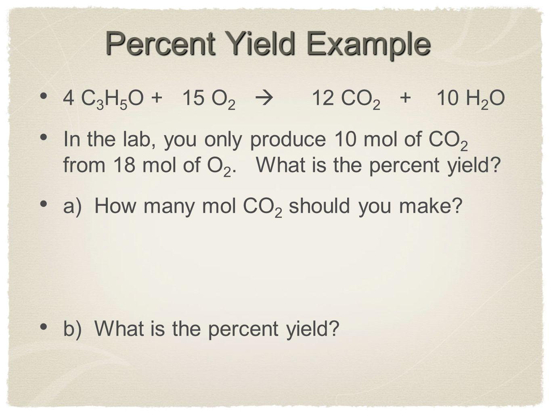 Percent Yield Example 4 C3H5O + 15 O2  12 CO2 + 10 H2O