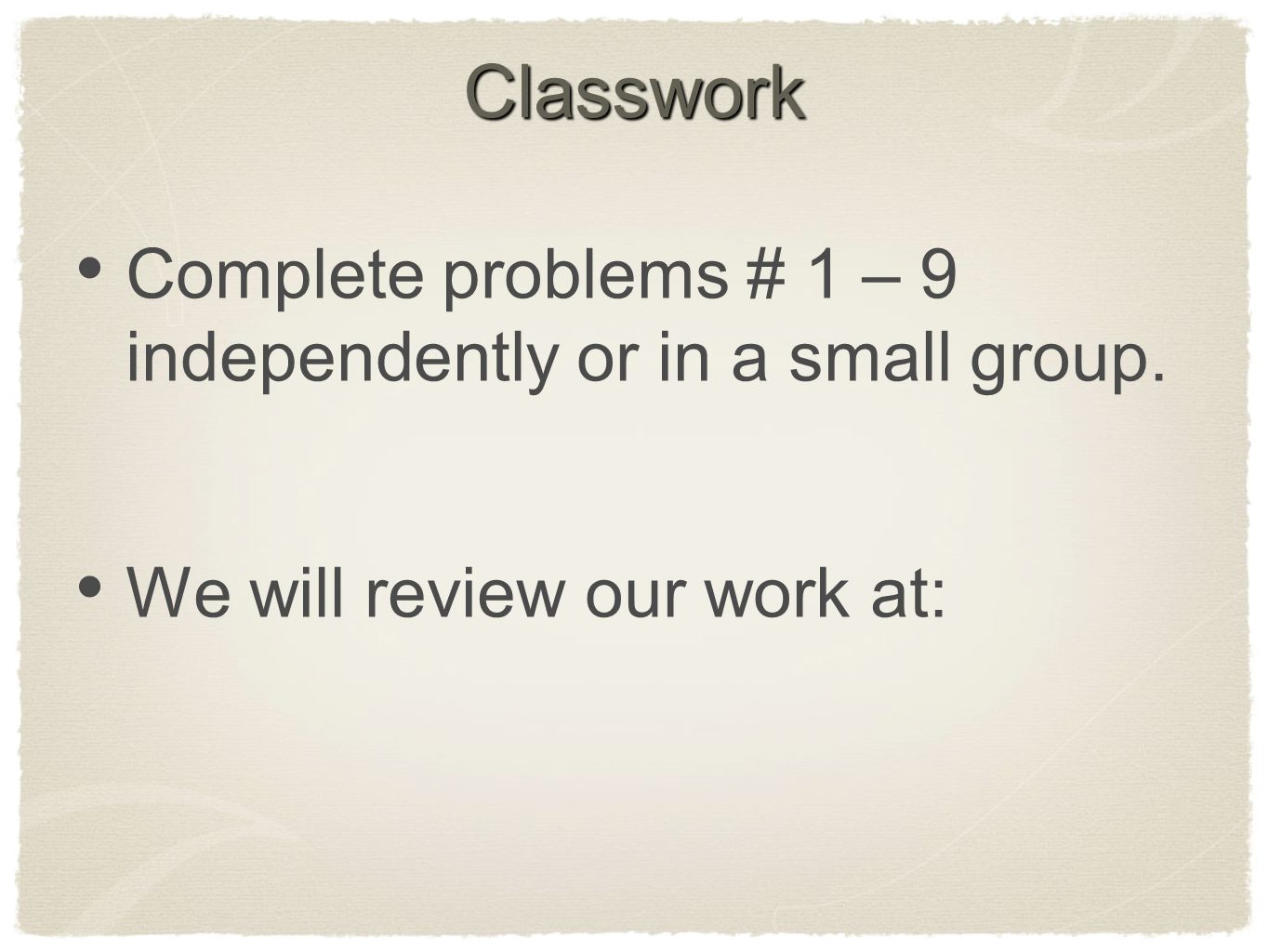 Classwork Complete problems # 1 – 9 independently or in a small group.