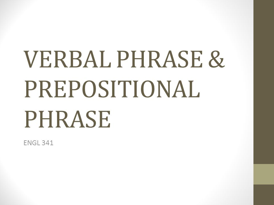 VERBAL PHRASE & PREPOSITIONAL PHRASE
