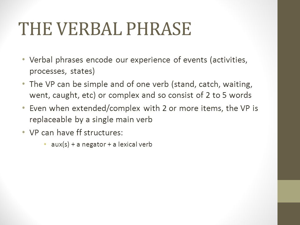 THE VERBAL PHRASE Verbal phrases encode our experience of events (activities, processes, states)