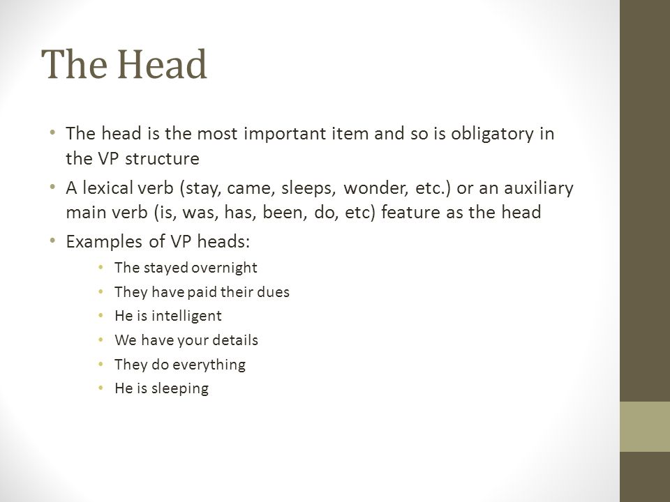 The Head The head is the most important item and so is obligatory in the VP structure.