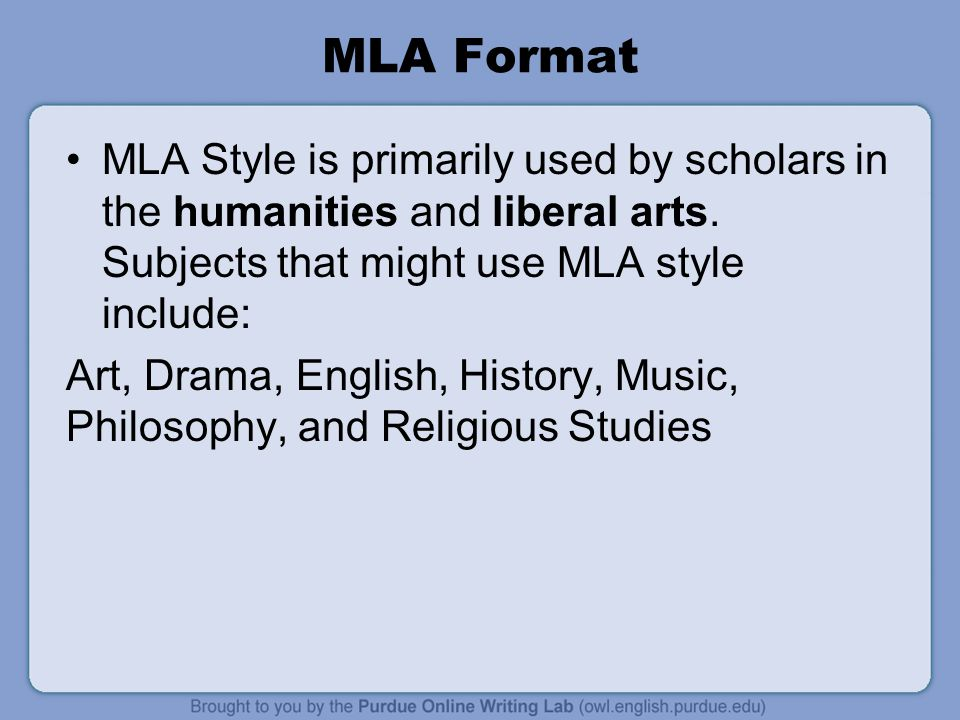 MLA Format MLA Style is primarily used by scholars in the humanities and liberal arts. Subjects that might use MLA style include: