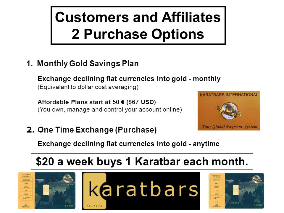 Customers and Affiliates $20 a week buys 1 Karatbar each month.