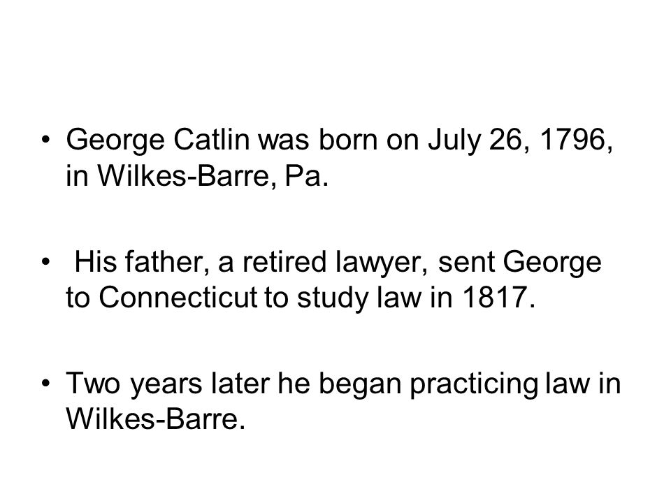 George Catlin was born on July 26, 1796, in Wilkes-Barre, Pa.