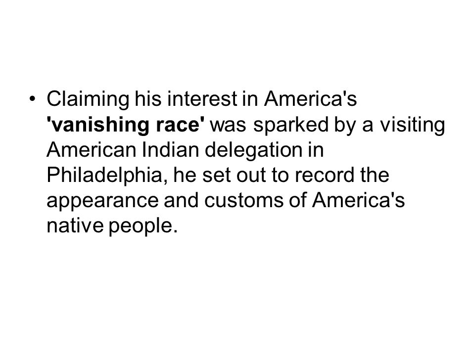 Claiming his interest in America s vanishing race was sparked by a visiting American Indian delegation in Philadelphia, he set out to record the appearance and customs of America s native people.