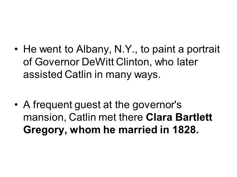 He went to Albany, N.Y., to paint a portrait of Governor DeWitt Clinton, who later assisted Catlin in many ways.