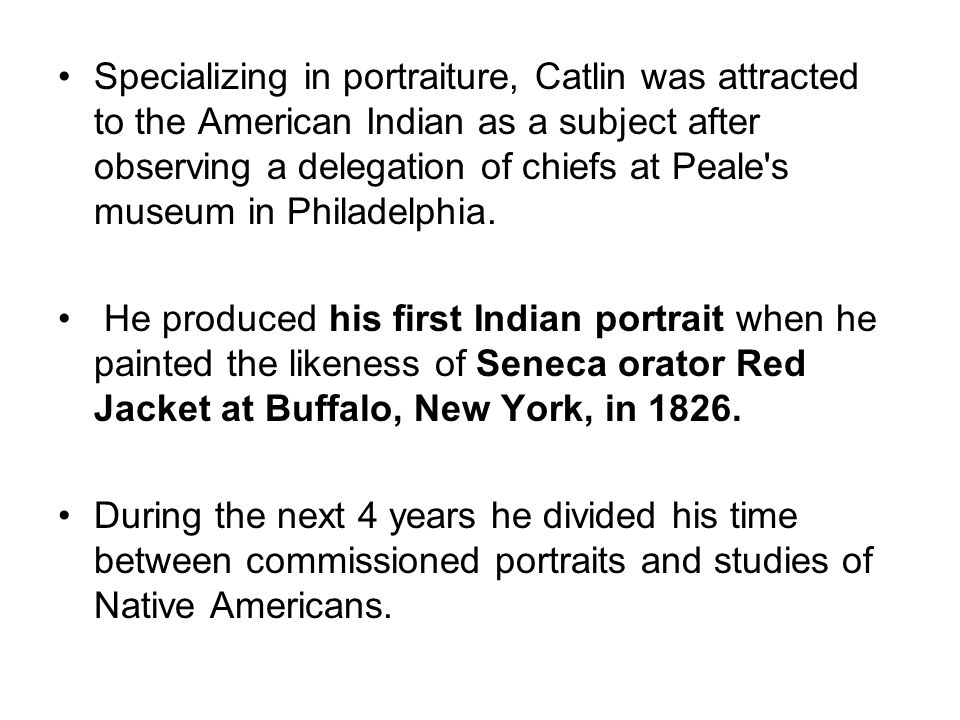 Specializing in portraiture, Catlin was attracted to the American Indian as a subject after observing a delegation of chiefs at Peale s museum in Philadelphia.