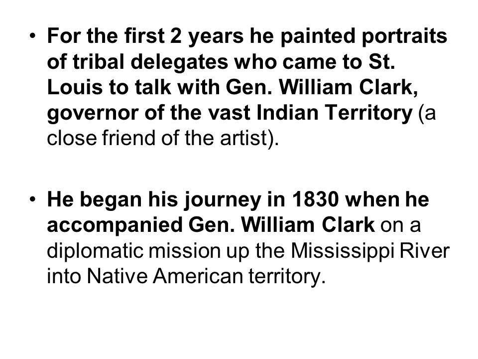 For the first 2 years he painted portraits of tribal delegates who came to St. Louis to talk with Gen. William Clark, governor of the vast Indian Territory (a close friend of the artist).