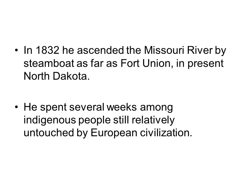 In 1832 he ascended the Missouri River by steamboat as far as Fort Union, in present North Dakota.