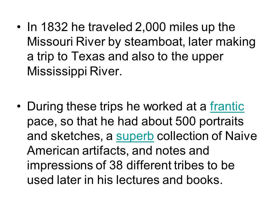 In 1832 he traveled 2,000 miles up the Missouri River by steamboat, later making a trip to Texas and also to the upper Mississippi River.