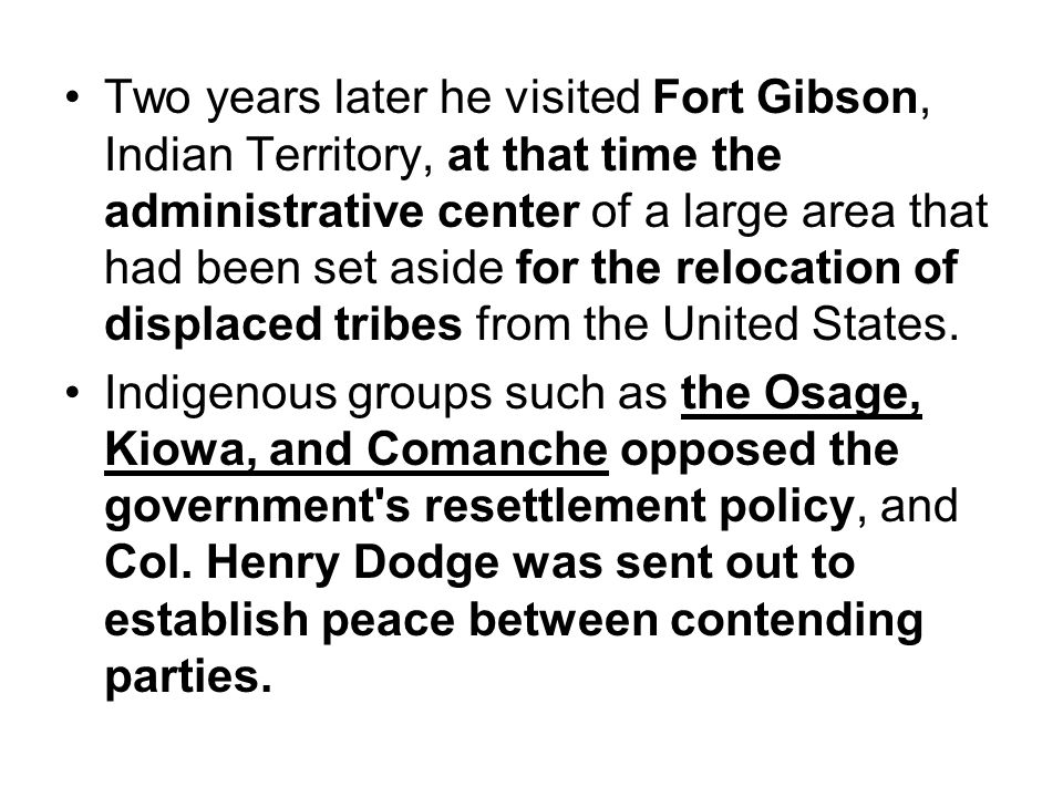 Two years later he visited Fort Gibson, Indian Territory, at that time the administrative center of a large area that had been set aside for the relocation of displaced tribes from the United States.
