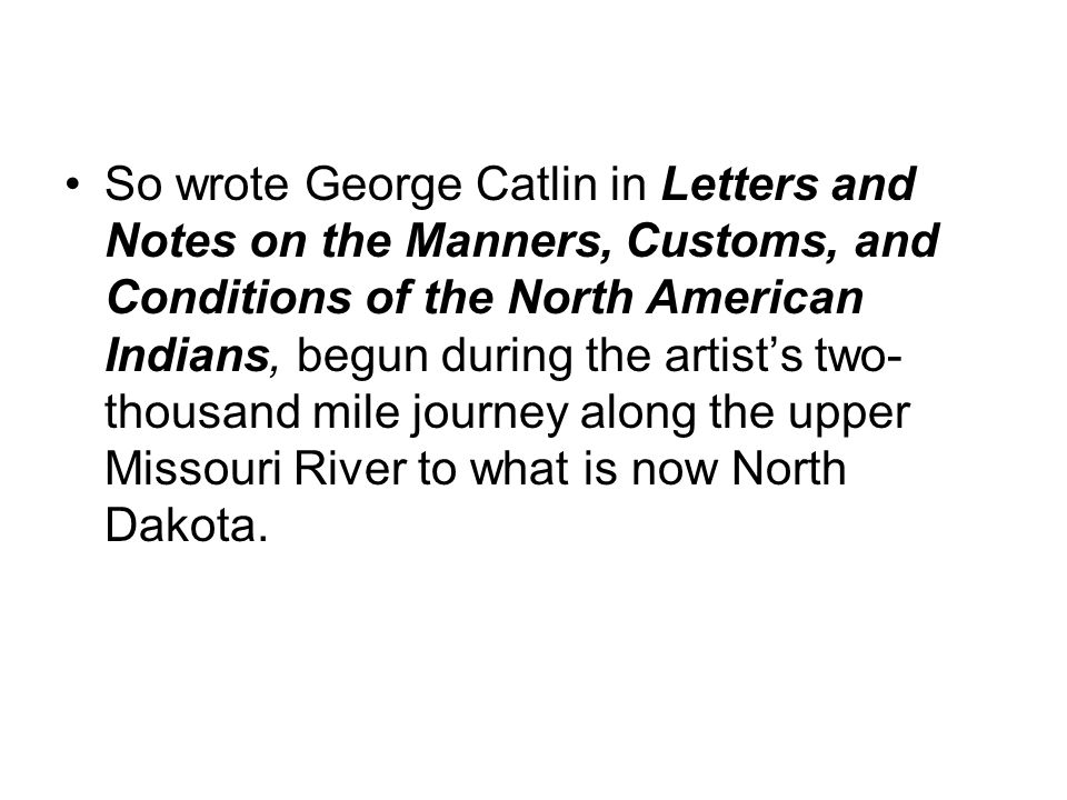 So wrote George Catlin in Letters and Notes on the Manners, Customs, and Conditions of the North American Indians, begun during the artist's two-thousand mile journey along the upper Missouri River to what is now North Dakota.