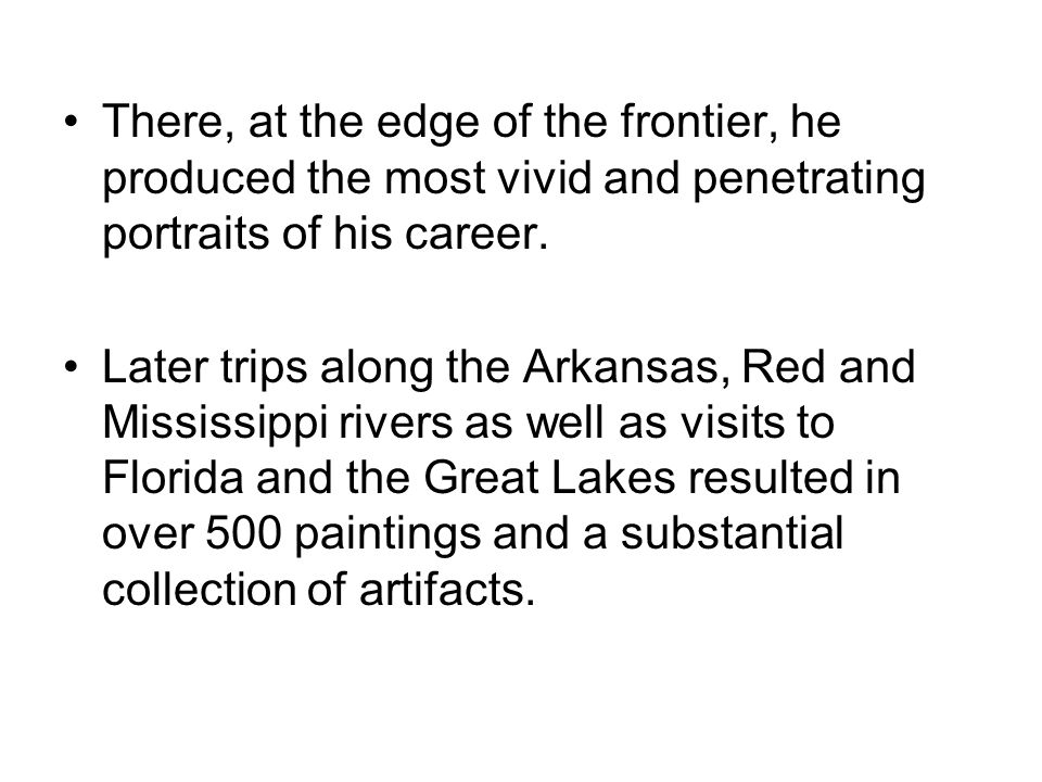 There, at the edge of the frontier, he produced the most vivid and penetrating portraits of his career.