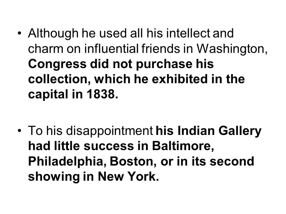 Although he used all his intellect and charm on influential friends in Washington, Congress did not purchase his collection, which he exhibited in the capital in 1838.