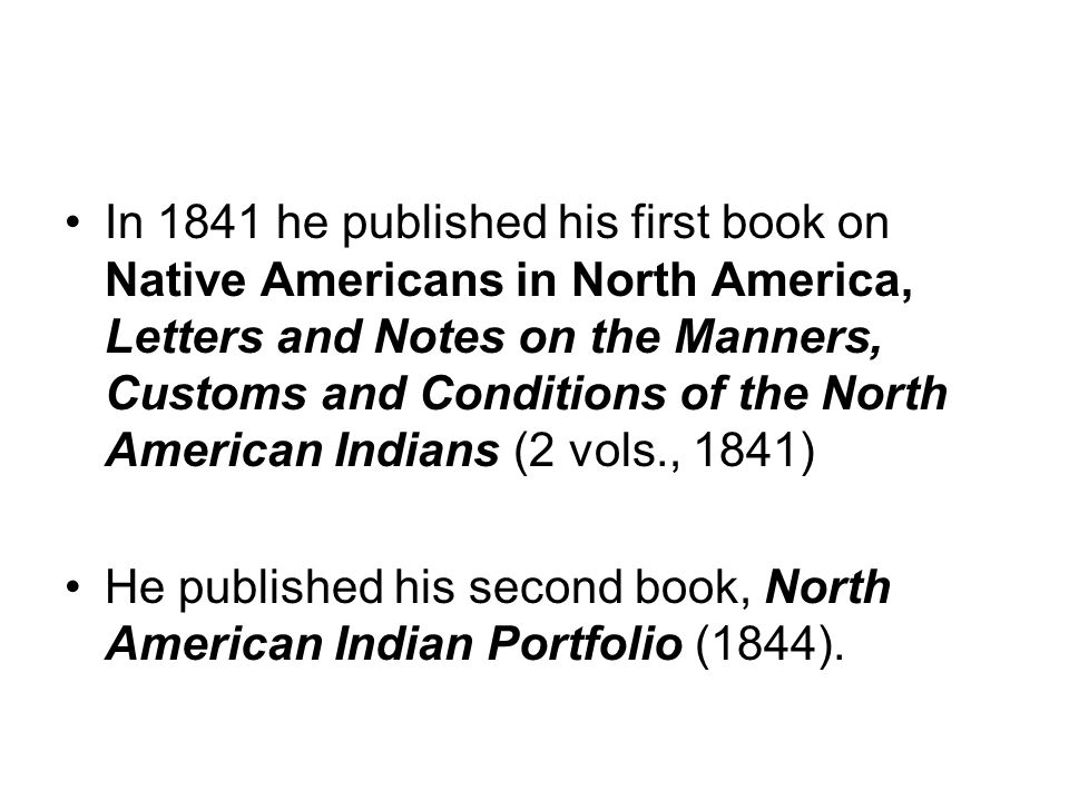 In 1841 he published his first book on Native Americans in North America, Letters and Notes on the Manners, Customs and Conditions of the North American Indians (2 vols., 1841)