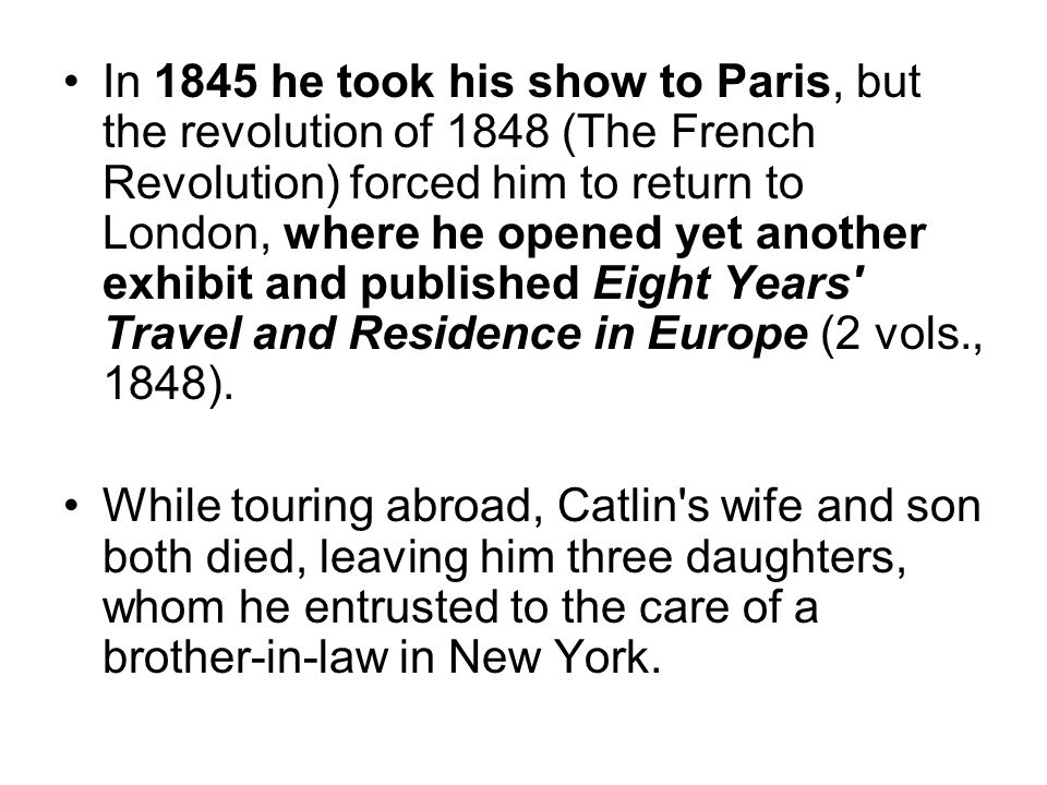 In 1845 he took his show to Paris, but the revolution of 1848 (The French Revolution) forced him to return to London, where he opened yet another exhibit and published Eight Years Travel and Residence in Europe (2 vols., 1848).