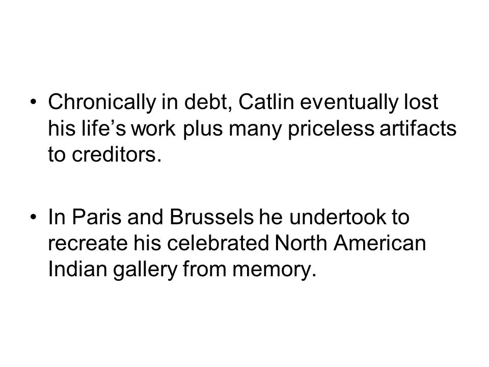 Chronically in debt, Catlin eventually lost his life's work plus many priceless artifacts to creditors.