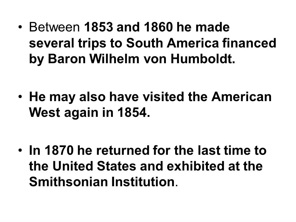 Between 1853 and 1860 he made several trips to South America financed by Baron Wilhelm von Humboldt.