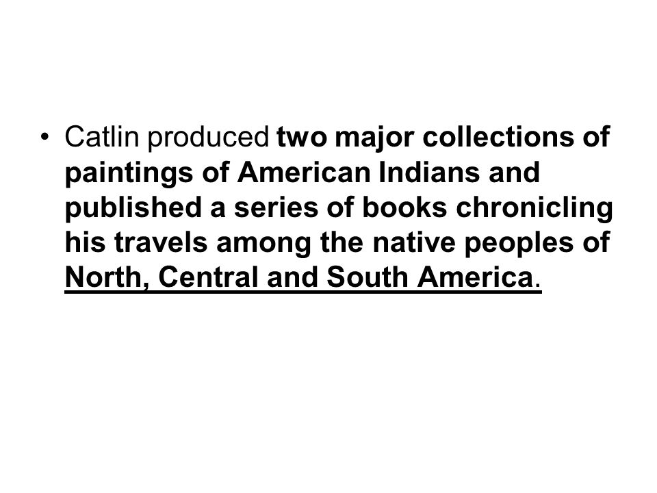 Catlin produced two major collections of paintings of American Indians and published a series of books chronicling his travels among the native peoples of North, Central and South America.