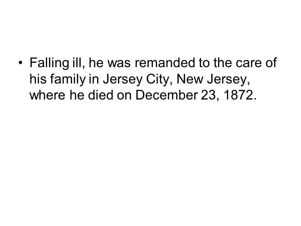 Falling ill, he was remanded to the care of his family in Jersey City, New Jersey, where he died on December 23, 1872.