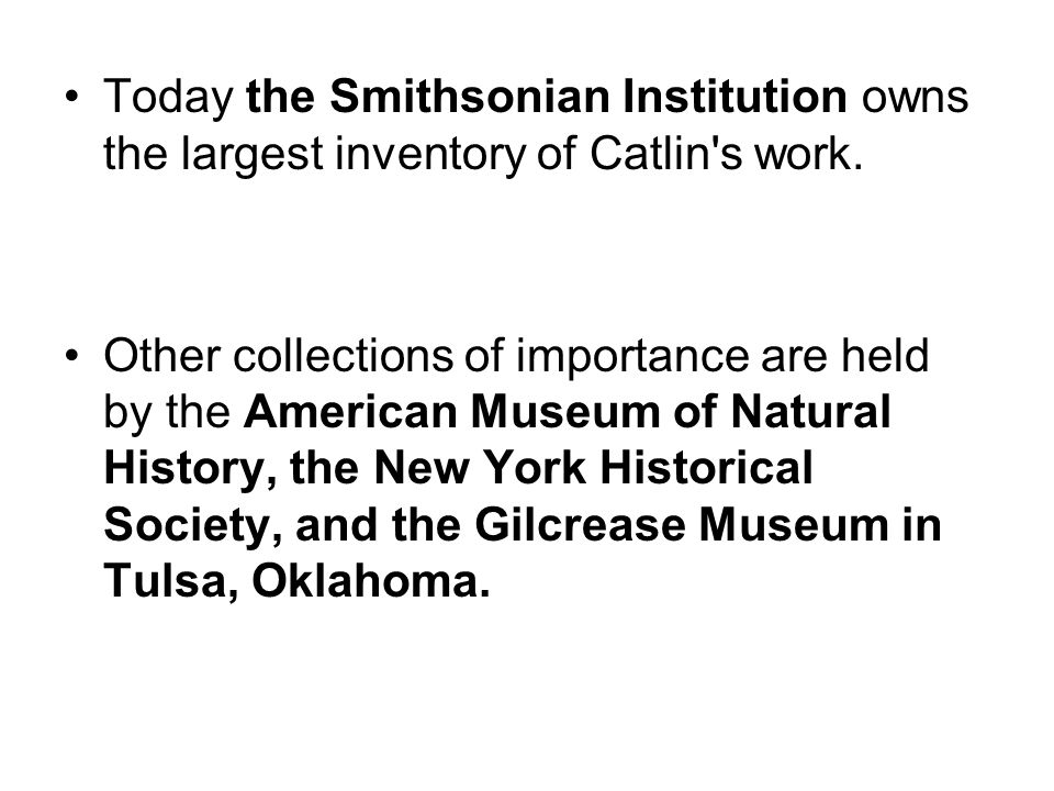 Today the Smithsonian Institution owns the largest inventory of Catlin s work.