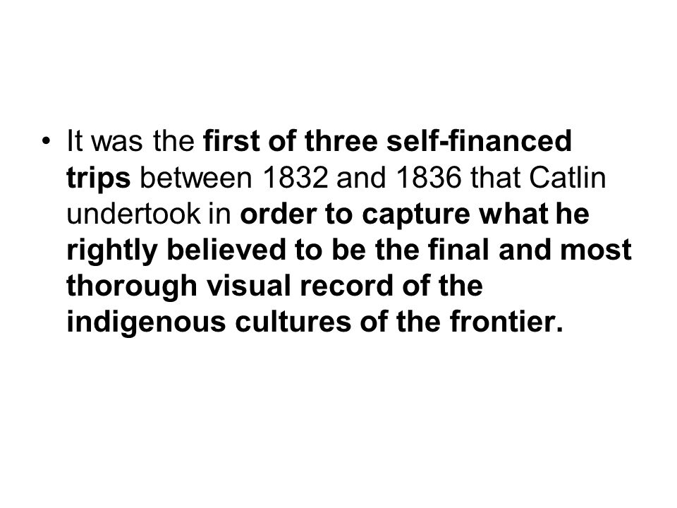 It was the first of three self-financed trips between 1832 and 1836 that Catlin undertook in order to capture what he rightly believed to be the final and most thorough visual record of the indigenous cultures of the frontier.