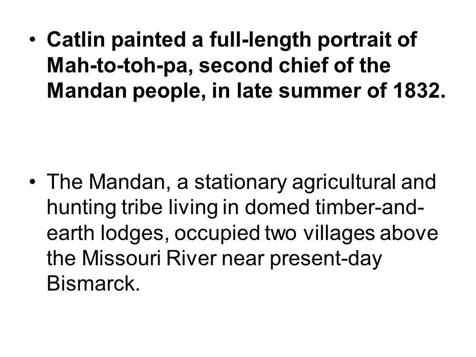 Catlin painted a full-length portrait of Mah-to-toh-pa, second chief of the Mandan people, in late summer of 1832.
