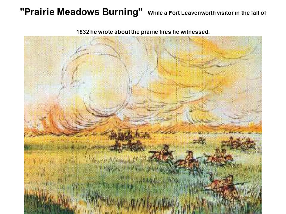 Prairie Meadows Burning While a Fort Leavenworth visitor in the fall of 1832 he wrote about the prairie fires he witnessed.