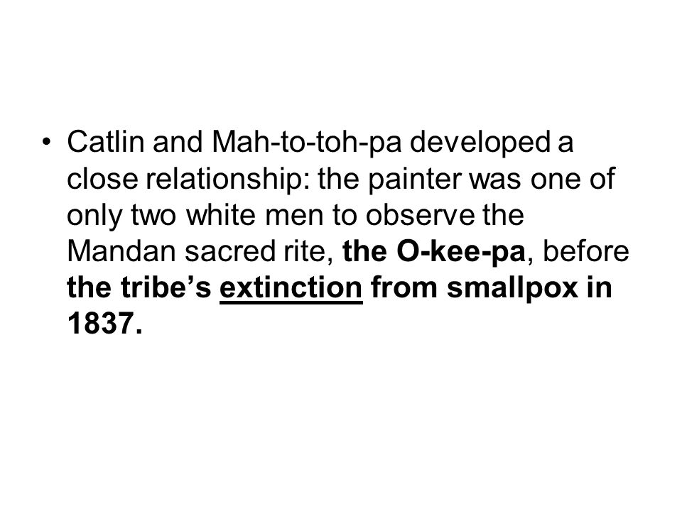 Catlin and Mah-to-toh-pa developed a close relationship: the painter was one of only two white men to observe the Mandan sacred rite, the O-kee-pa, before the tribe's extinction from smallpox in 1837.