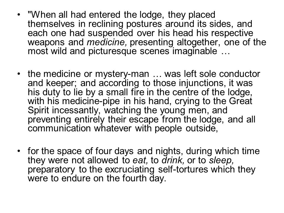 When all had entered the lodge, they placed themselves in reclining postures around its sides, and each one had suspended over his head his respective weapons and medicine, presenting altogether, one of the most wild and picturesque scenes imaginable …