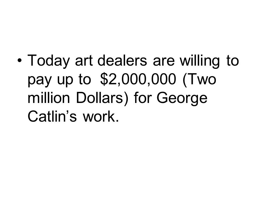 Today art dealers are willing to pay up to $2,000,000 (Two million Dollars) for George Catlin's work.