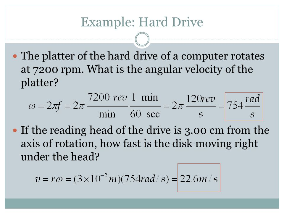 Example: Hard Drive The platter of the hard drive of a computer rotates at 7200 rpm. What is the angular velocity of the platter