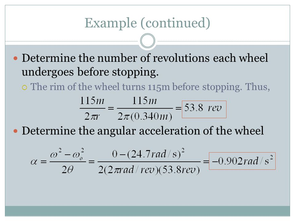 Example (continued) Determine the number of revolutions each wheel undergoes before stopping. The rim of the wheel turns 115m before stopping. Thus,