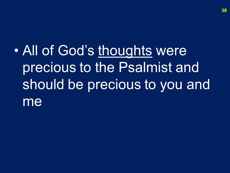 All of God's thoughts were precious to the Psalmist and should be precious to you and me
