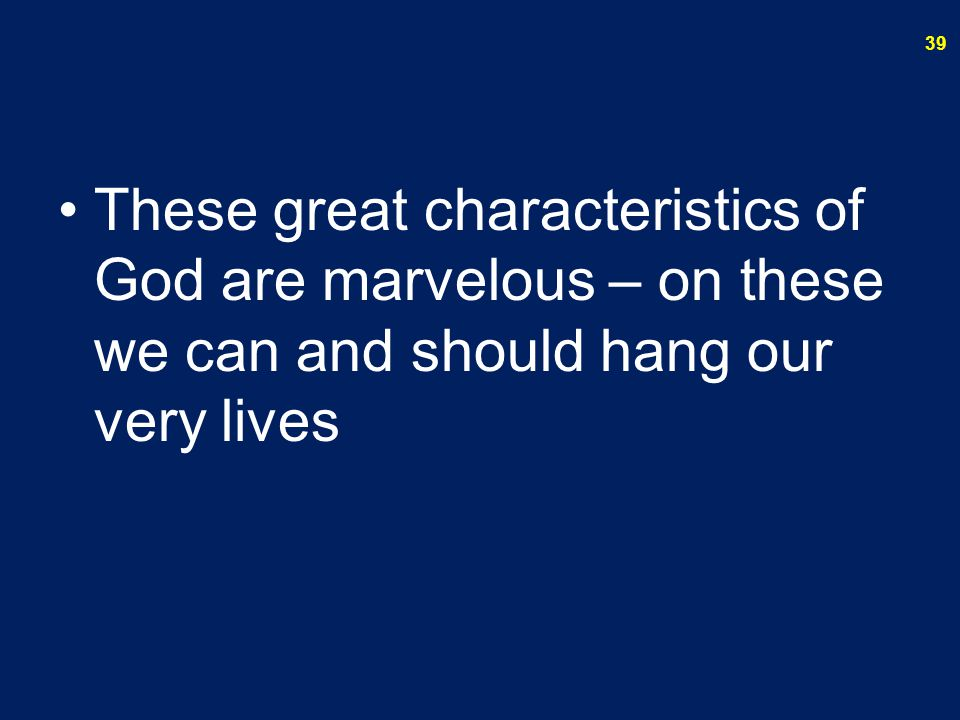 These great characteristics of God are marvelous – on these we can and should hang our very lives