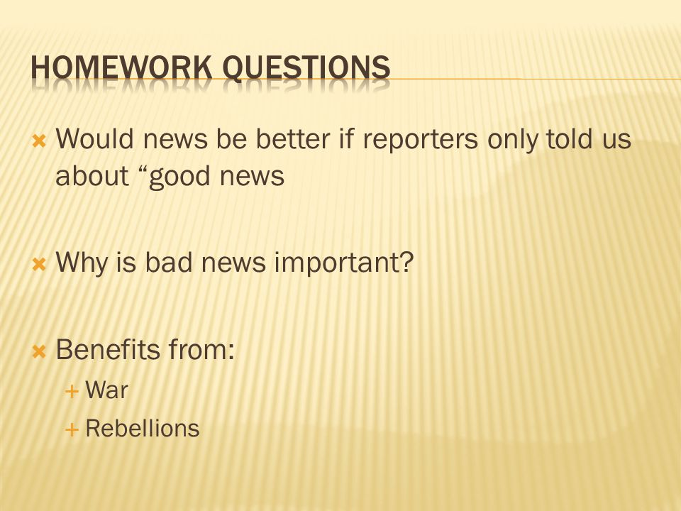 Homework QUESTIONS Would news be better if reporters only told us about good news. Why is bad news important