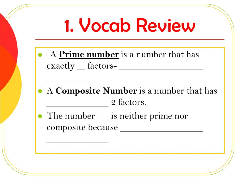 1. Vocab Review A Prime number is a number that has exactly factors-