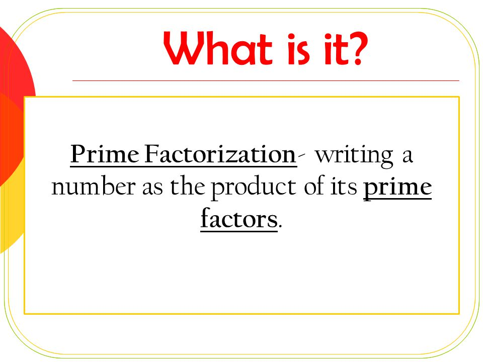 What is it Prime Factorization- writing a number as the product of its prime factors.