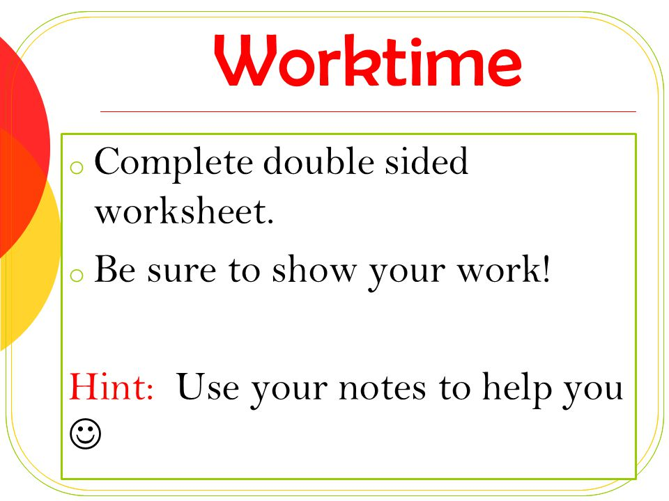 Worktime Complete double sided worksheet. Be sure to show your work!
