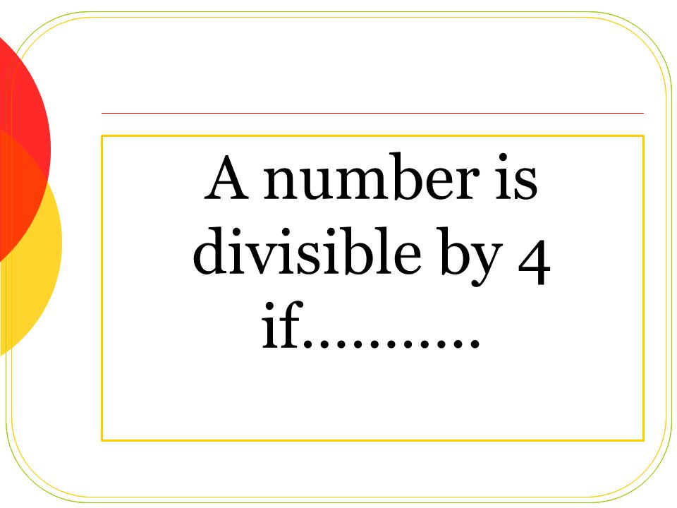 A number is divisible by 4 if………..