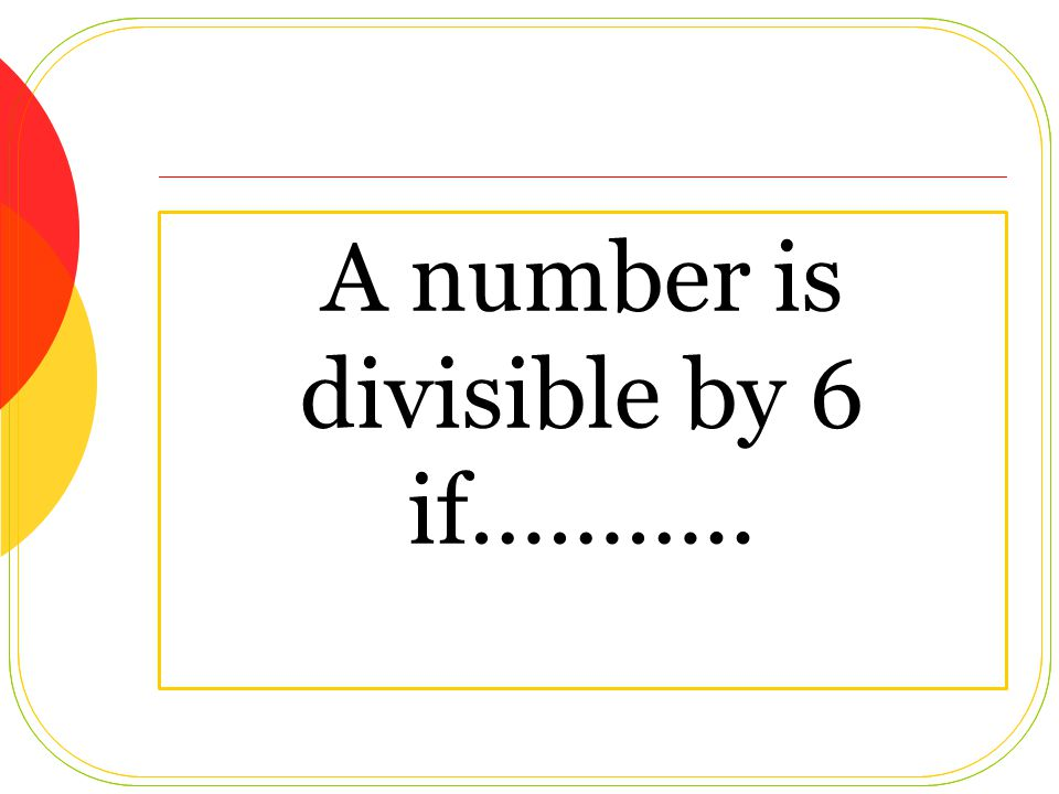 A number is divisible by 6 if………..